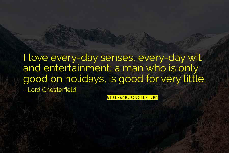 The Love Of A Good Man Quotes By Lord Chesterfield: I love every-day senses, every-day wit and entertainment;
