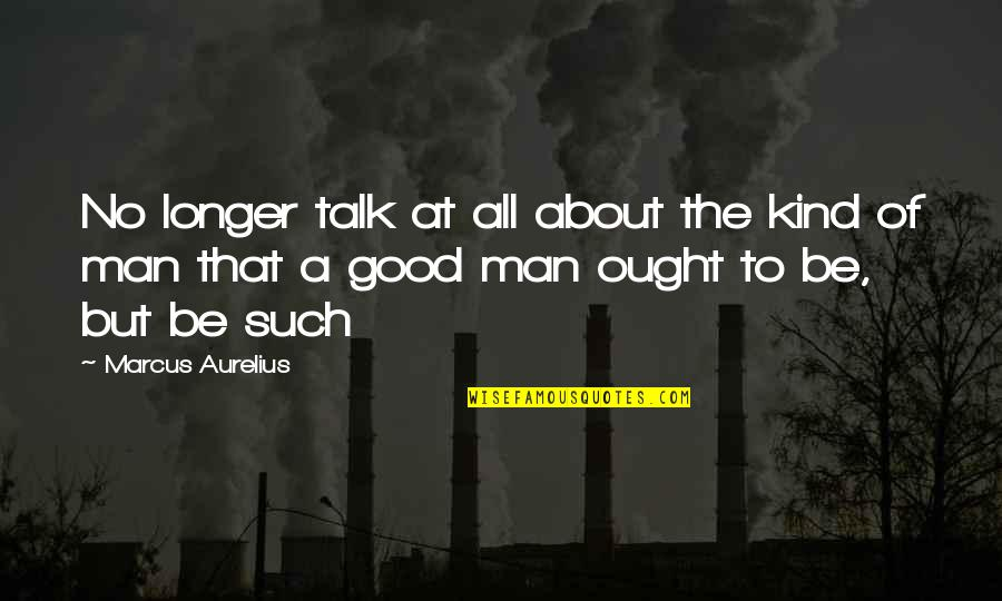 The Love Of A Good Man Quotes By Marcus Aurelius: No longer talk at all about the kind