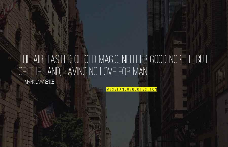The Love Of A Good Man Quotes By Mark Lawrence: The air tasted of old magic, neither good