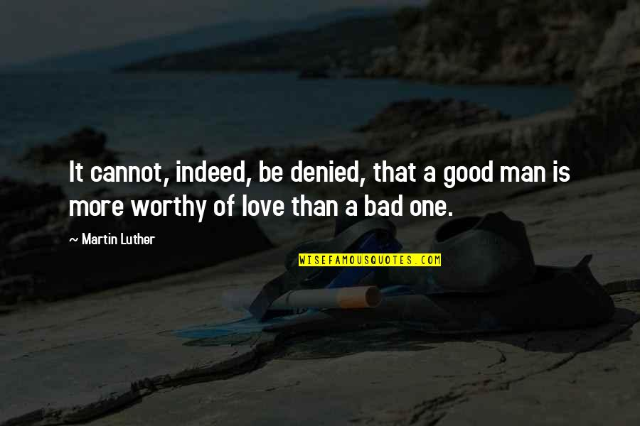 The Love Of A Good Man Quotes By Martin Luther: It cannot, indeed, be denied, that a good
