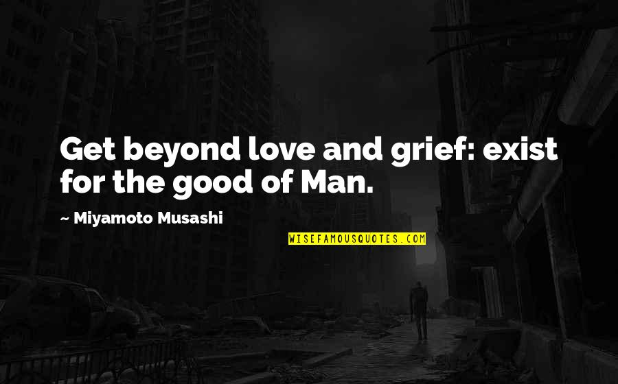 The Love Of A Good Man Quotes By Miyamoto Musashi: Get beyond love and grief: exist for the