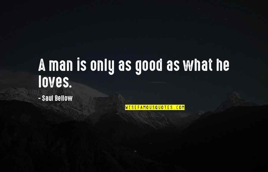 The Love Of A Good Man Quotes By Saul Bellow: A man is only as good as what