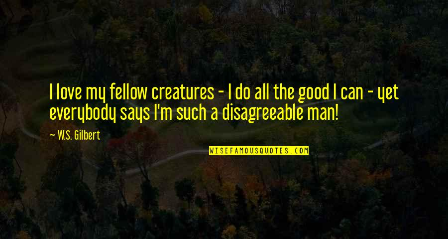 The Love Of A Good Man Quotes By W.S. Gilbert: I love my fellow creatures - I do