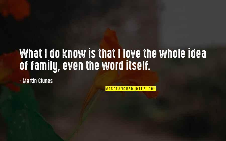 The Love Of Family Quotes By Martin Clunes: What I do know is that I love