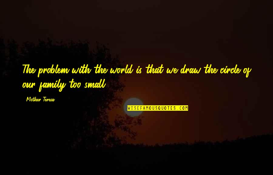 The Love Of Family Quotes By Mother Teresa: The problem with the world is that we