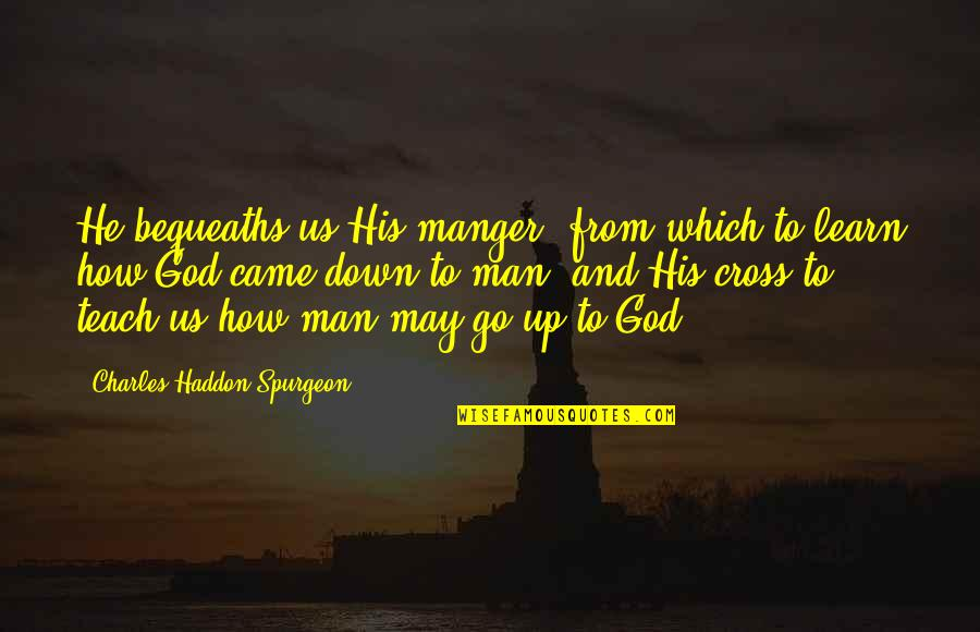 The Manger Quotes By Charles Haddon Spurgeon: He bequeaths us His manger, from which to