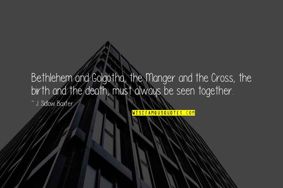 The Manger Quotes By J. Sidlow Baxter: Bethlehem and Golgotha, the Manger and the Cross,