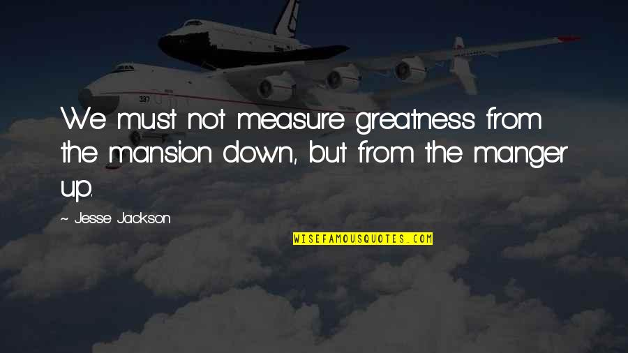 The Manger Quotes By Jesse Jackson: We must not measure greatness from the mansion