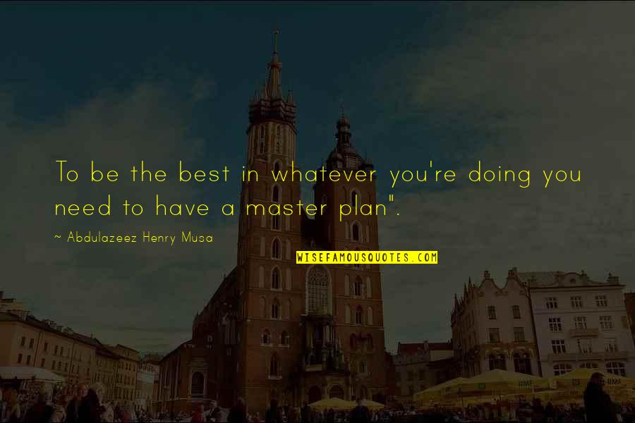 The Master Plan Quotes By Abdulazeez Henry Musa: To be the best in whatever you're doing