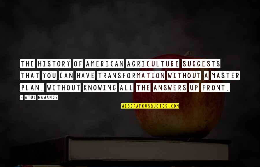 The Master Plan Quotes By Atul Gawande: The history of American agriculture suggests that you