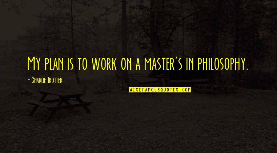 The Master Plan Quotes By Charlie Trotter: My plan is to work on a master's