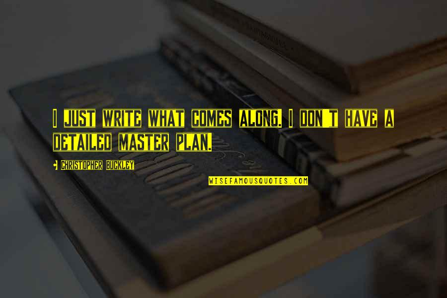 The Master Plan Quotes By Christopher Buckley: I just write what comes along. I don't