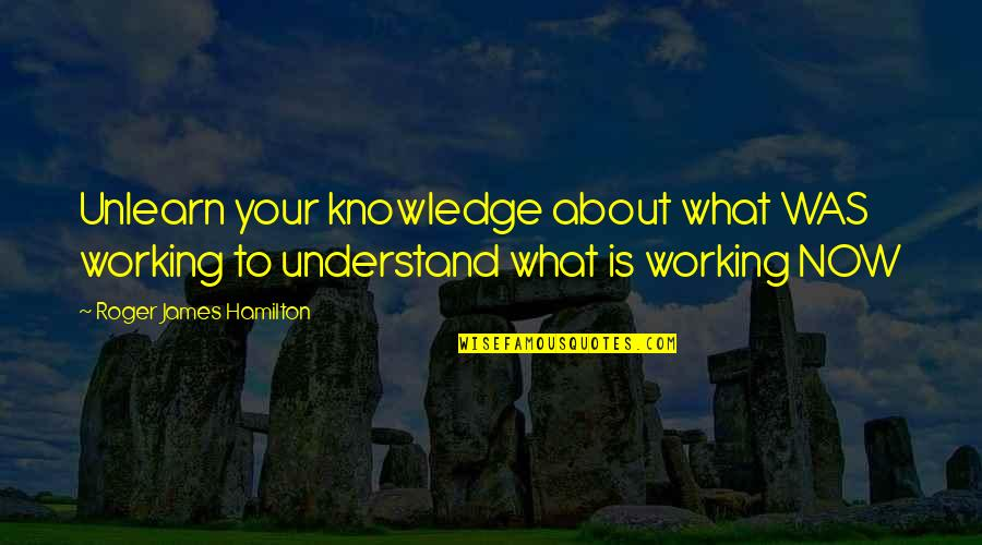 The Master Plan Quotes By Roger James Hamilton: Unlearn your knowledge about what WAS working to