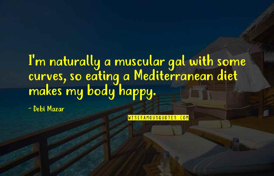 The Mediterranean Diet Quotes By Debi Mazar: I'm naturally a muscular gal with some curves,