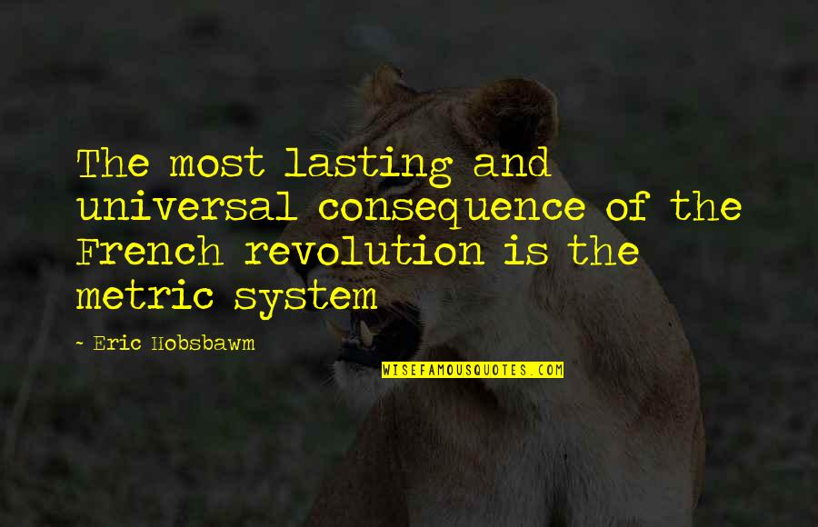 The Metric System Quotes By Eric Hobsbawm: The most lasting and universal consequence of the