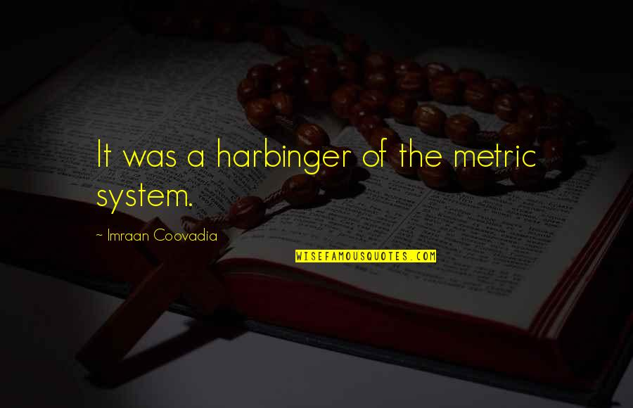 The Metric System Quotes By Imraan Coovadia: It was a harbinger of the metric system.