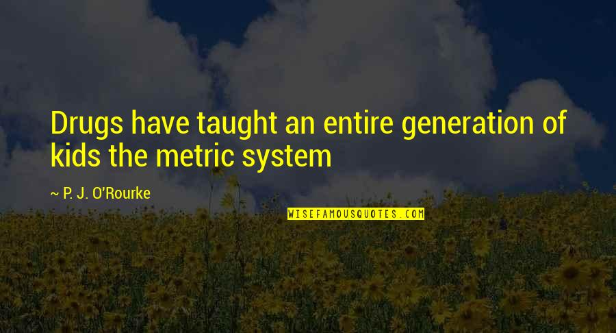 The Metric System Quotes By P. J. O'Rourke: Drugs have taught an entire generation of kids