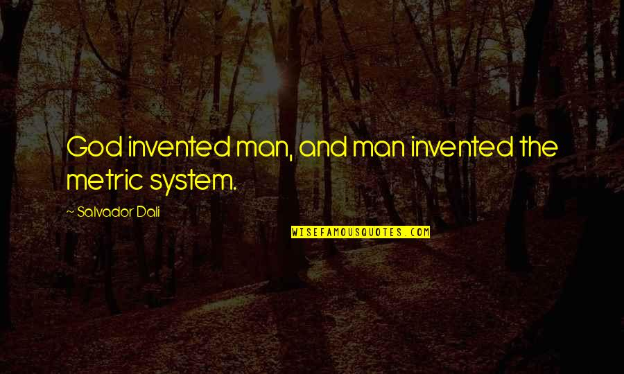 The Metric System Quotes By Salvador Dali: God invented man, and man invented the metric