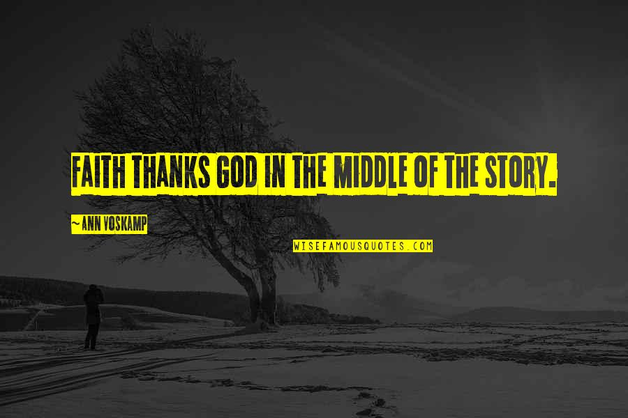 The Middle Of A Story Quotes By Ann Voskamp: Faith thanks God in the middle of the