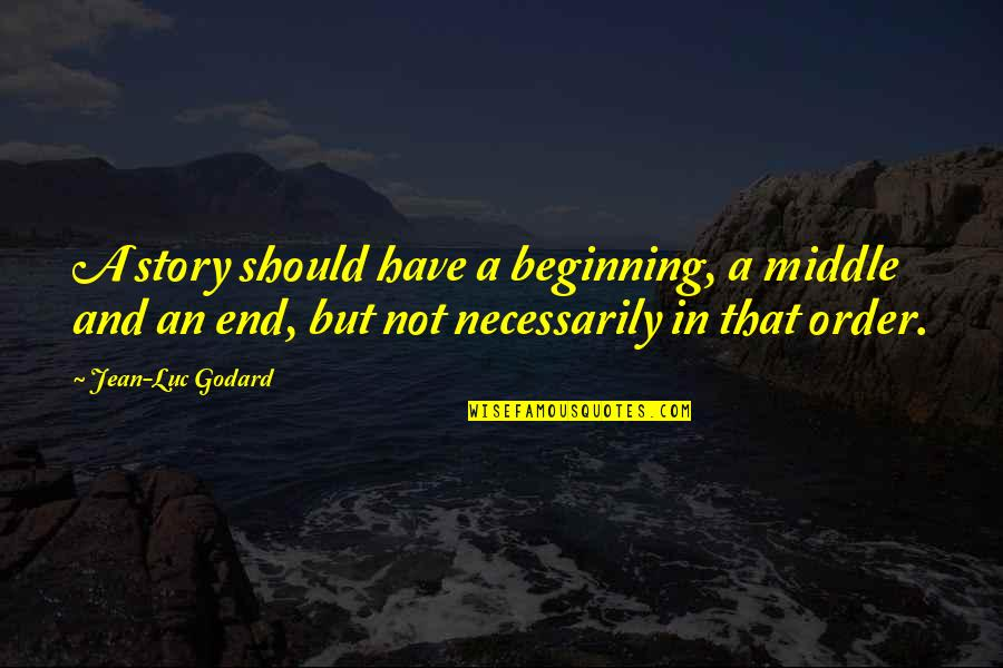 The Middle Of A Story Quotes By Jean-Luc Godard: A story should have a beginning, a middle