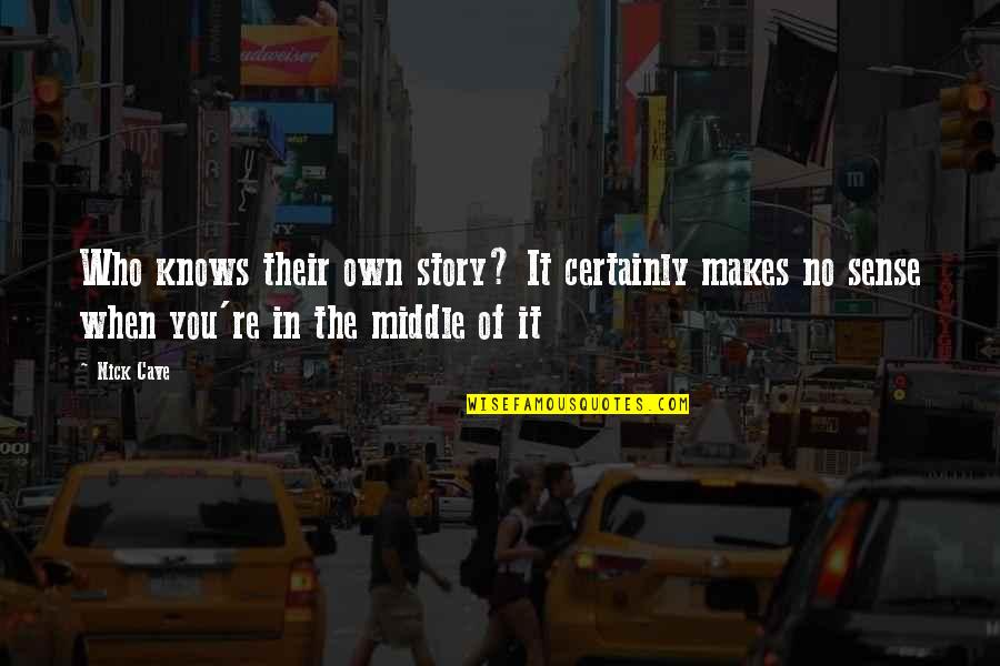 The Middle Of A Story Quotes By Nick Cave: Who knows their own story? It certainly makes