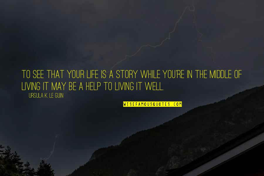 The Middle Of A Story Quotes By Ursula K. Le Guin: To see that your life is a story