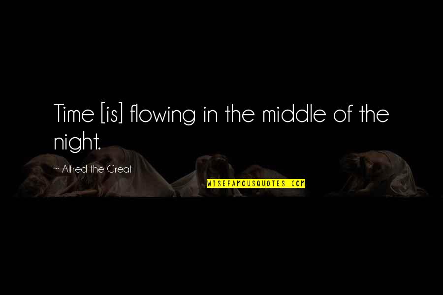 The Middle Of The Night Quotes By Alfred The Great: Time [is] flowing in the middle of the