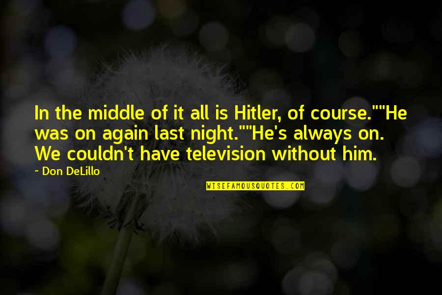 The Middle Of The Night Quotes By Don DeLillo: In the middle of it all is Hitler,