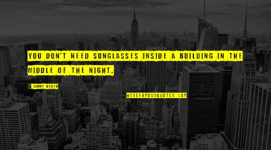 The Middle Of The Night Quotes By Jimmy Heath: You don't need sunglasses inside a building in