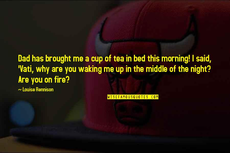The Middle Of The Night Quotes By Louise Rennison: Dad has brought me a cup of tea