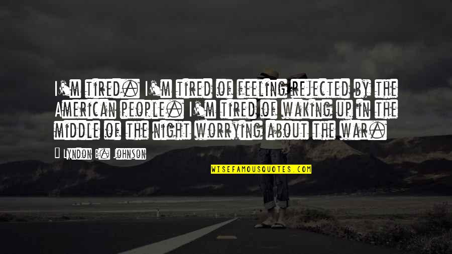 The Middle Of The Night Quotes By Lyndon B. Johnson: I'm tired. I'm tired of feeling rejected by