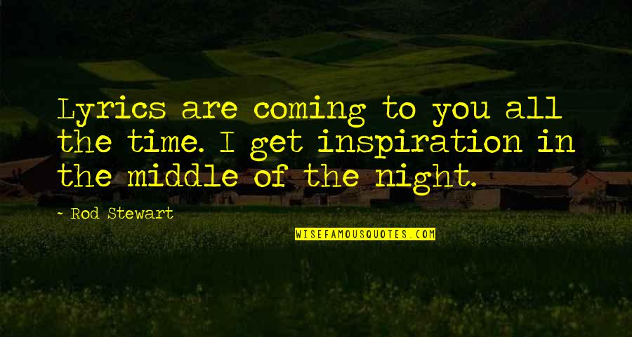 The Middle Of The Night Quotes By Rod Stewart: Lyrics are coming to you all the time.