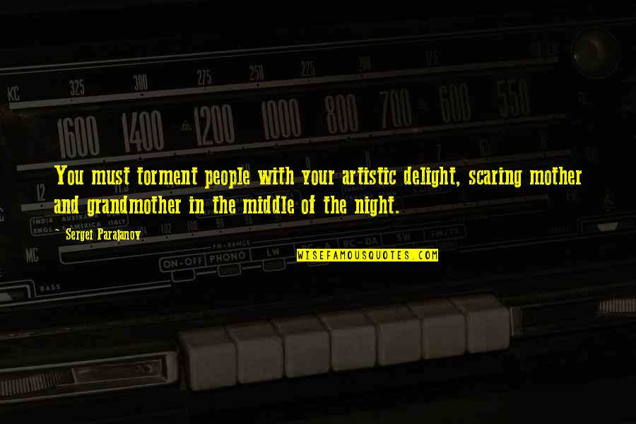 The Middle Of The Night Quotes By Sergei Parajanov: You must torment people with your artistic delight,