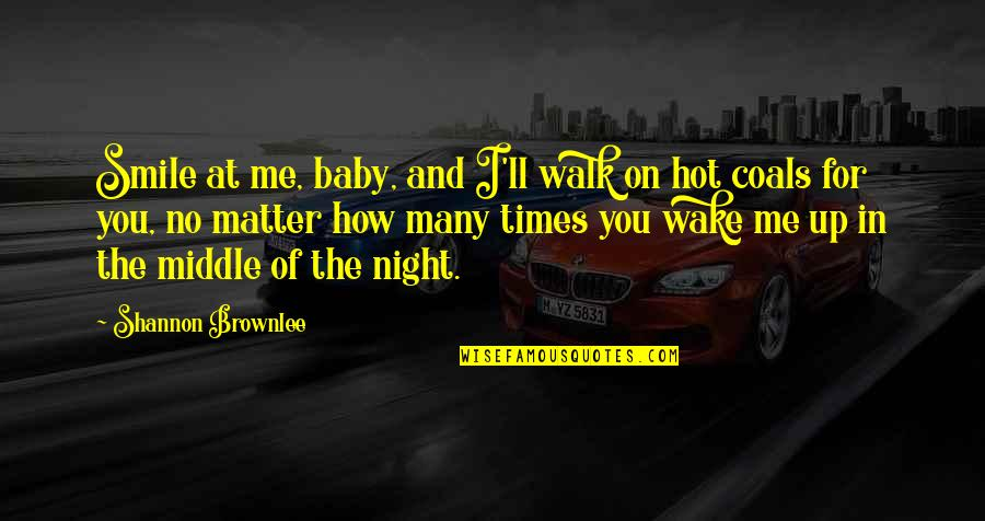 The Middle Of The Night Quotes By Shannon Brownlee: Smile at me, baby, and I'll walk on