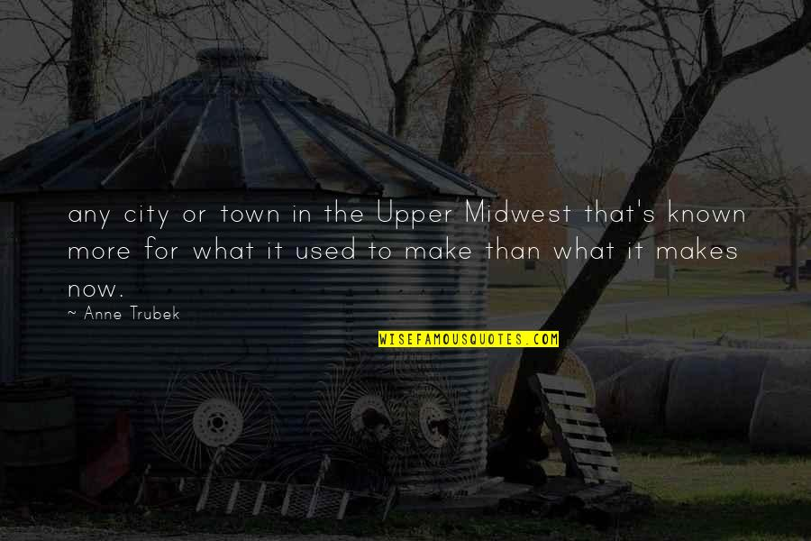 The Midwest Quotes By Anne Trubek: any city or town in the Upper Midwest