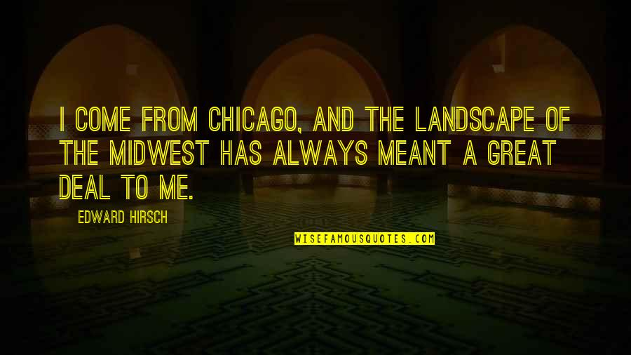 The Midwest Quotes By Edward Hirsch: I come from Chicago, and the landscape of