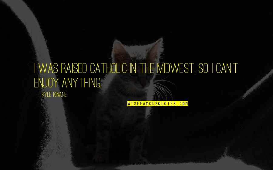 The Midwest Quotes By Kyle Kinane: I was raised Catholic in the Midwest, so