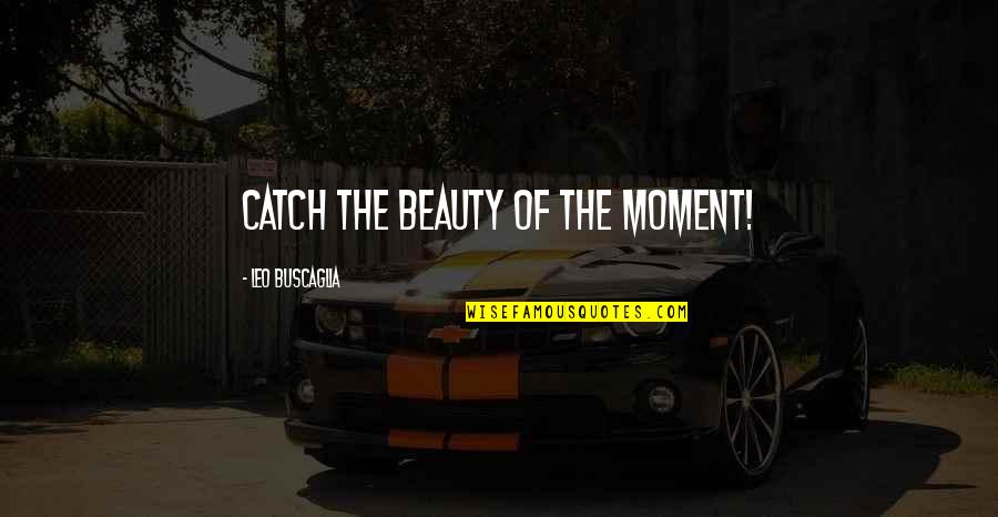 The Mighty Atom Quotes By Leo Buscaglia: Catch the beauty of the moment!