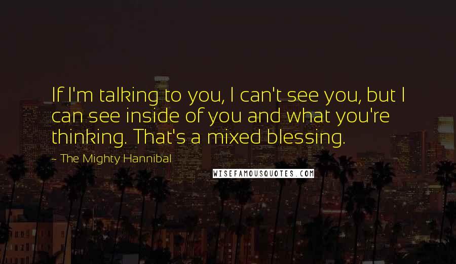 The Mighty Hannibal quotes: If I'm talking to you, I can't see you, but I can see inside of you and what you're thinking. That's a mixed blessing.