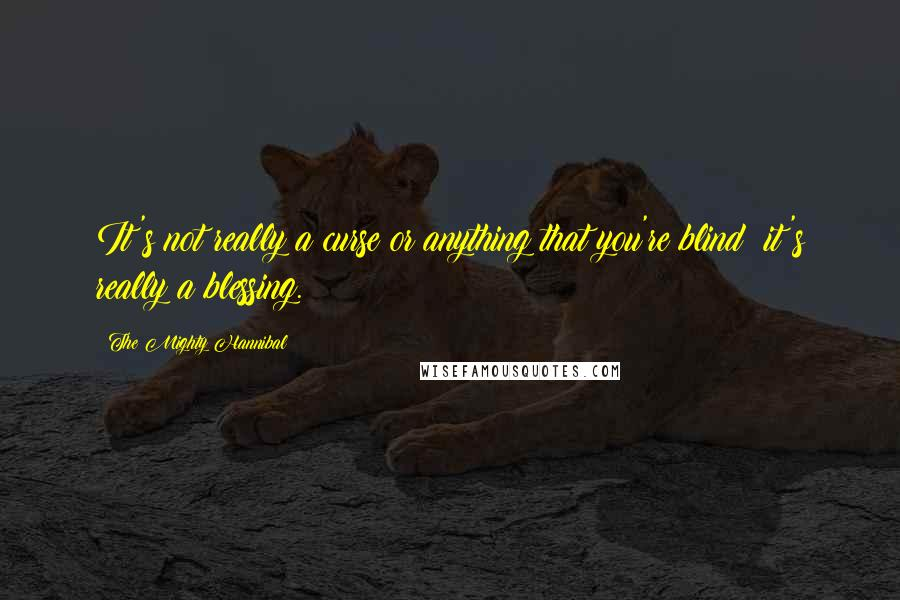 The Mighty Hannibal quotes: It's not really a curse or anything that you're blind; it's really a blessing.