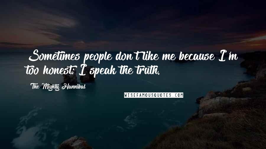 The Mighty Hannibal quotes: Sometimes people don't like me because I'm too honest; I speak the truth.