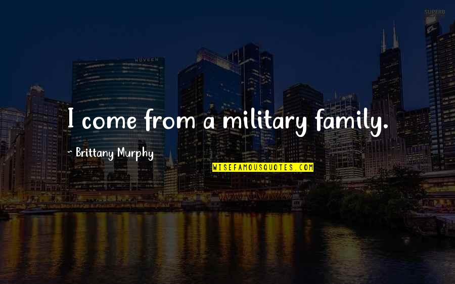 The Military Family Quotes By Brittany Murphy: I come from a military family.