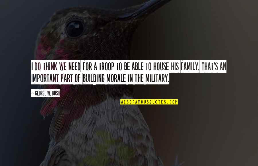 The Military Family Quotes By George W. Bush: I do think we need for a troop