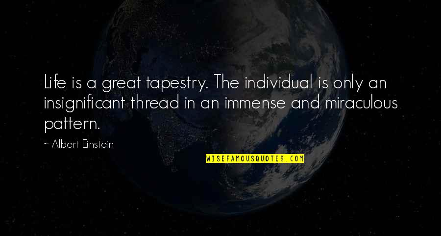 The Miraculous Quotes By Albert Einstein: Life is a great tapestry. The individual is
