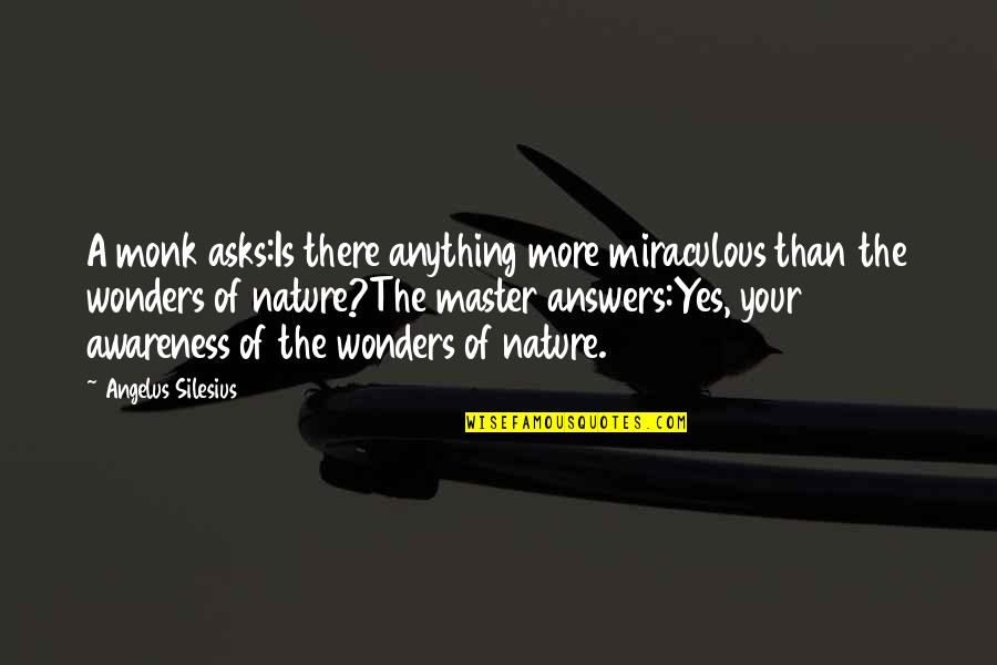 The Miraculous Quotes By Angelus Silesius: A monk asks:Is there anything more miraculous than