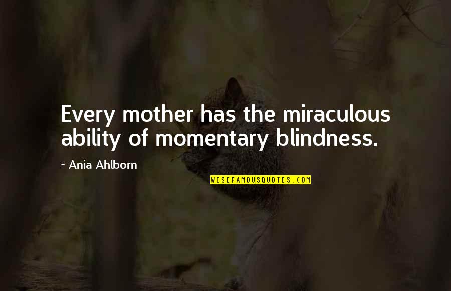 The Miraculous Quotes By Ania Ahlborn: Every mother has the miraculous ability of momentary