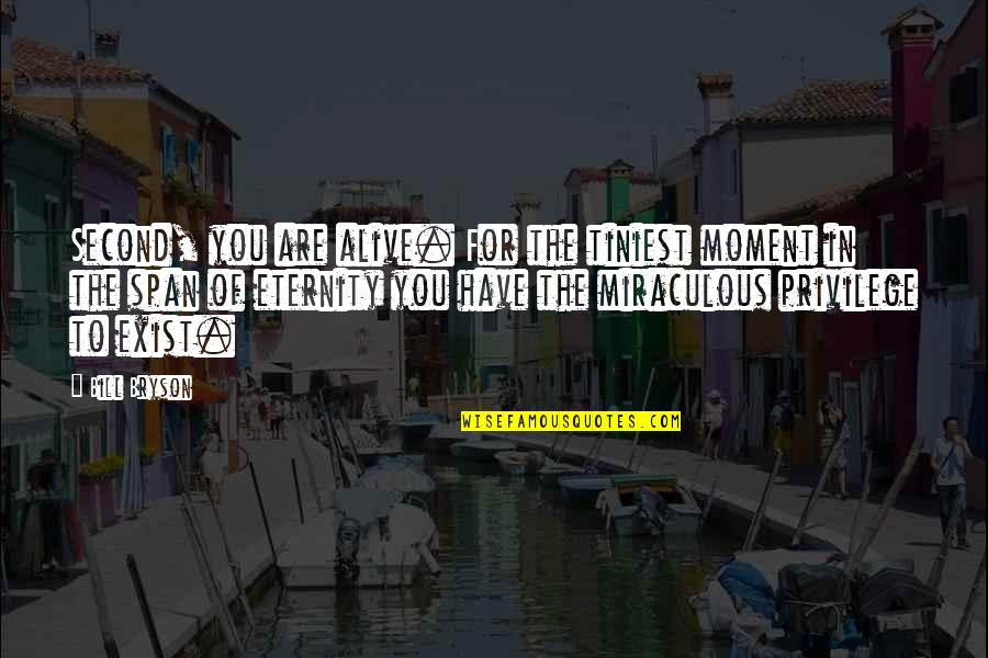 The Miraculous Quotes By Bill Bryson: Second, you are alive. For the tiniest moment