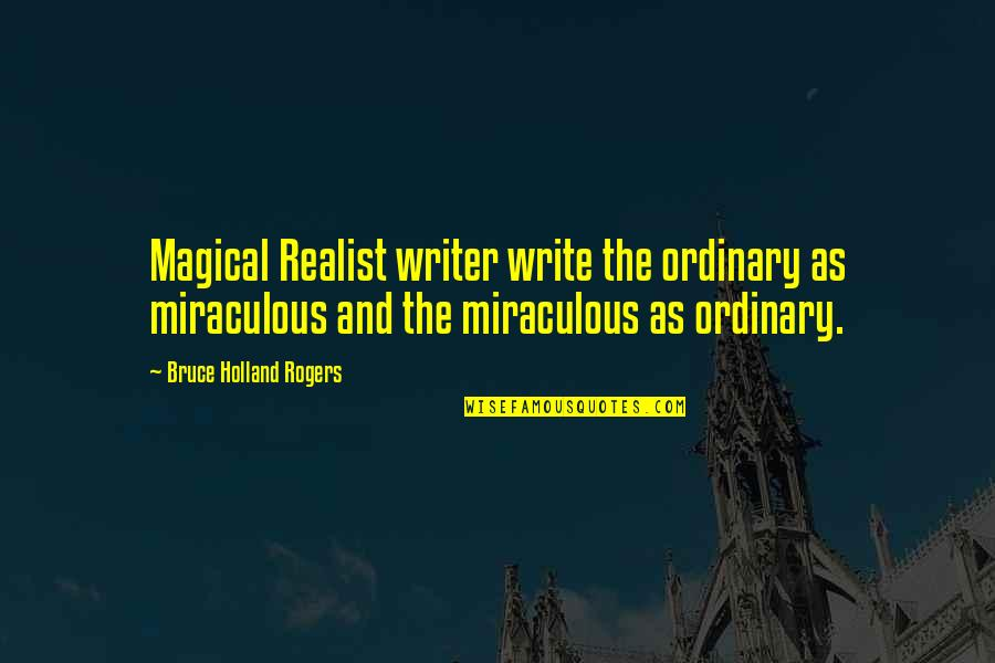 The Miraculous Quotes By Bruce Holland Rogers: Magical Realist writer write the ordinary as miraculous
