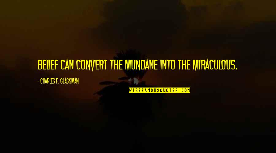 The Miraculous Quotes By Charles F. Glassman: Belief can convert the mundane into the miraculous.