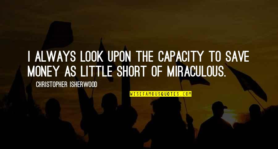 The Miraculous Quotes By Christopher Isherwood: I always look upon the capacity to save
